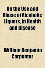 On the Use and Abuse of Alcoholic Liquors, in Health and Disease, Prize Essay af William Benjamin Carpenter