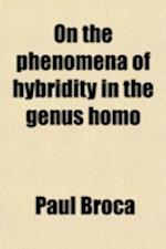 On the Phenomena of Hybridity in the Genus Homo (Volume 2) af Paul Broca