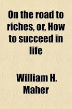 On the Road to Riches, Or, How to Succeed in Life af William H. Maher