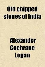 Old Chipped Stones of India; Founded on the Collection in the Calcutta Museum af Alexander Cochrane Logan