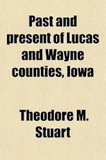 Past and Present of Lucas and Wayne Counties, Iowa (Volume 2); A Record of Settlement, Organization, Progress and Achievement af Theodore M. Stuart