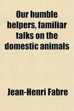 Our Humble Helpers, Familiar Talks on the Domestic Animals