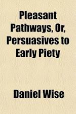 Pleasant Pathways, Or, Persuasives to Early Piety; Continuing Explanations and Illustrations of the Beauty, Safety, and Pleasantness of a Religious Li af Daniel Wise