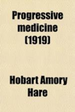 Progressive Medicine; A Quarterly Digest of Advances, Discoveries, and Improvements in the Medical and Surgical Sciences af Hobart Amory Hare