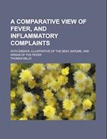 A Comparative View of Fever, and Inflammatory Complaints; With Essays, Illustrative of the Seat, Nature, and Origin of the Fever af Thomas Mills