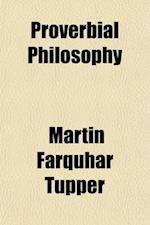 Proverbial Philosophy; A Book of Thoughts and Arguments. a Book of Thoughts and Arguments af Martin Farquhar Tupper