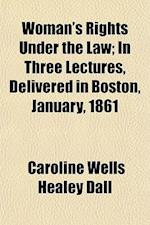 Woman's Rights Under the Law; In Three Lectures, Delivered in Boston, January, 1861