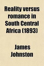 Reality Versus Romance in South Central Africa; Being an Account of a Journey Across the Continent from Benguella on the West, Through Bihe, Ganguella af James Johnston
