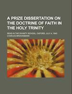 A Prize Dissertation on the Doctrine of Faith in the Holy Trinity; Read in the Divinity School, Oxford, July 4, 1840