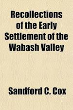 Recollections of the Early Settlement of the Wabash Valley af Sandford C. Cox