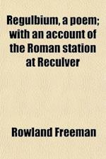 Regulbium, a Poem; With an Account of the Roman Station at Reculver af Rowland Freeman