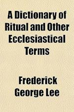 A Dictionary of Ritual and Other Ecclesiastical Terms af Frederick George Lee