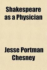 Shakespeare as a Physician; Comprising Every Word Which in Any Way Relates to Medicine, Surgery or Obstetrics, Found in the Complete Works of That Wri af Jesse Portman Chesney