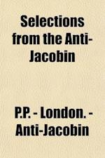 Selections from the Anti-Jacobin; Together with Some Later Poems af George Canning, P. P. -. London -. Anti-Jacobin