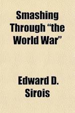 Smashing Through the World War af Edward D. Sirois