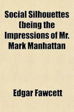 Social Silhouettes (Being the Impressions of Mr. Mark Manhattan af Edgar Fawcett