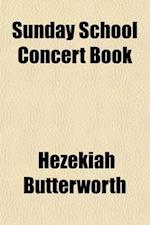 Sunday School Concert Book; Harmonized Scripture Texts, with Poetical Illus., and Appropriate Selections for Speaking. Twelve Exercises, One for Each af Hezekiah Butterworth