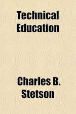Technical Education; What It Is, and What American Public Schools Should Teach. an Essay Based on an Examination of the Methods and Results of Technic af Charles B. Stetson