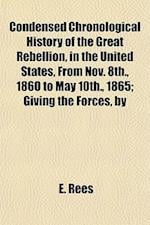 Condensed Chronological History of the Great Rebellion, in the United States, from Nov. 8th., 1860 to May 10th., 1865; Giving the Forces, by Whom Led, af Books Group, E. Rees