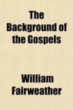 The Background of the Gospels; Or, Judaism in the Period Between the Old and New Testaments af William Fairweather