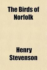 The Birds of Norfolk Volume 2; With Remarks on Their Habits, Migration, and Local Distribution af Henry Stevenson