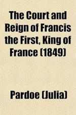 The Court and Reign of Francis the First, King of France (Volume 1) af Miss Pardoe, Julia Pardoe