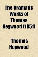 The Dramatic Works of Thomas Heywood (Volume 2); Royal King and Loyal Subject. a Woman Killed with Kindness. If You Know Not Me You Know Nobody, PT. 1