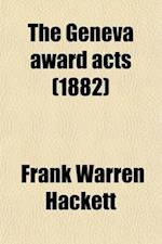 The Geneva Award Acts; With Notes, and References to Decisions of the Court of Commissioners of Alabama Claims af Frank Warren Hackett