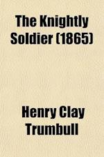 The Knightly Soldier; A Biography of Major Henry Ward Camp, Tenth Conn. Vols af Henry Clay Trumbull