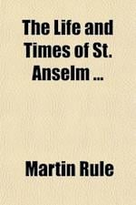 The Life and Times of St. Anselm (Volume 1); Archbishop of Canterbury and Primate of the Britains af Martin Rule