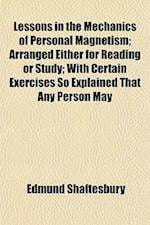 Lessons in the Mechanics of Personal Magnetism; Arranged Either for Reading or Study with Certain Exercises So Explained That Any Person May Easily Un af Edmund Shaftesbury