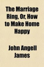 The Marriage Ring, Or, How to Make Home Happy af John Angell James