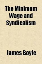 The Minimum Wage and Syndicalism; An Independent Survey of the Two Latest Movements Affecting American Labor af James Boyle