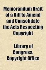 Memorandum Draft of a Bill to Amend and Consolidate the Acts Respecting Copyright af Library Of Congress Copyright Office