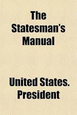 The Statesman's Manual (Volume 1); The Addresses and Messages of the Presidents of the United States, Inaugural, Annual, and Special, from 1789 to 185 af United States President