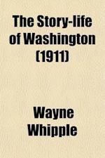 The Story-Life of Washington; A Life-History in Five Hundred True Stories, Selected from Original Sources and Fitted Together in Order af Wayne Whipple