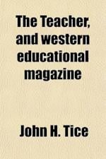 The Teacher and Western Education Magazine (Volume 1) af John H. Tice
