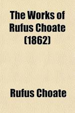 The Works of Rufus Choate Volume 2; Speeches in the Senate of the United States. Miscellaneous Speeches. Appendix af Rufus Choate