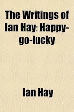 The Writings of Ian Hay (Volume 5); Happy-Go-Lucky af Ian Hay