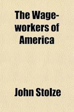 The Wage-Workers of America; And the Relation of Capital to Labor af John Stolze