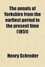 The Annals of Yorkshire from the Earliest Period to the Present Time (Volume 1) af Henry Schroder