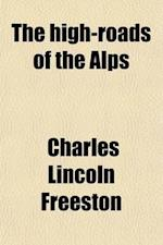 The High-Roads of the Alps; A Montoring Guide to One Hundred Mountain Passes af Charles Lincoln Freeston