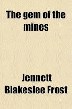 The Gem of the Mines; A Thrilling Narrative of California Life. Composed of Scenes and Incidents Which Passed Under the Immediate Observation of the A af Jennett Blakeslee Frost