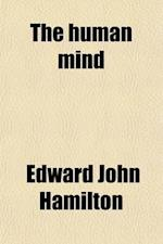 The Human Mind; A Treatise in Mental Philosophy af Edward John Hamilton