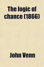 The Logic of Chance; An Essay on the Foundations and Province of the Theory of Probability, with Especial Reference to Its Application to Moral and So af John Venn