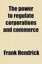 The Power to Regulate Corporations and Commerce; A Discussion of the Existence, Basis, Nature, and Scope of the Common Law of the United States af Frank Hendrick