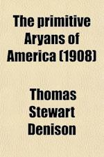 The Primitive Aryans of America; Origin of the Aztecs and Kindred Tribes, Showing Their Relationship to the Indo-Iranians and the Place of the Nauatl af Thomas Stewart Denison