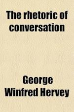 The Rhetoric of Conversation, Or, Bridles and Spurs for the Management of the Tongue af George Winfred Hervey
