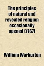 The Principles of Natural and Revealed Religion Occasionally Opened; In a Course of Sermons. [With] Sermons and Discourses on Various Subjects af William Warburton