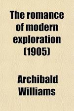 The Romance of Modern Exploration; With Descriptions of Curious Customs, Thrilling Adventures and Interesting Discoveries of Explorers in All Parts of af Archibald Williams